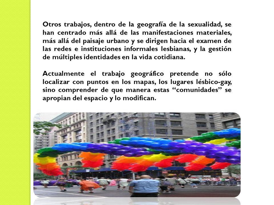 Otros trabajos, dentro de la geografía de la sexualidad, se han centrado más allá de las manifestaciones materiales, más allá del paisaje urbano y se dirigen hacia el examen de las redes e instituciones informales lesbianas, y la gestión de múltiples identidades en la vida cotidiana.