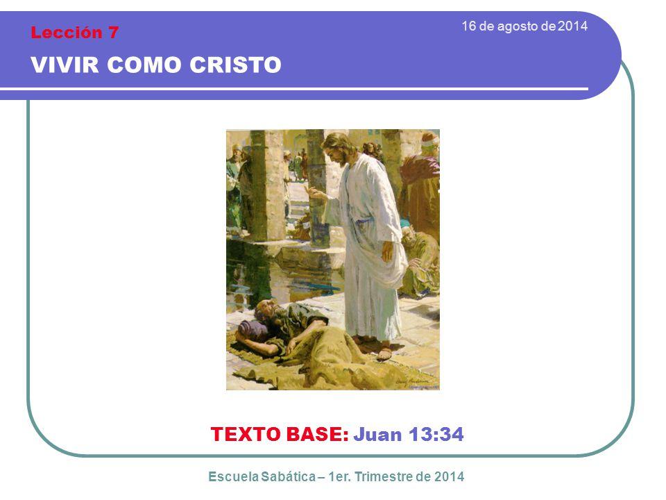 16 de agosto de 2014 VIVIR COMO CRISTO TEXTO BASE: Juan 13:34 Escuela Sabática – 1er.