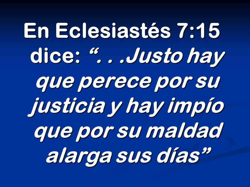 En Eclesiastés 7:15 dice: ...Justo hay que perece por su justicia y hay impío que por su maldad alarga sus días
