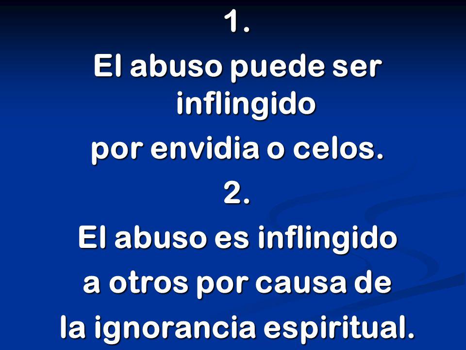 1. El abuso puede ser inflingido por envidia o celos.