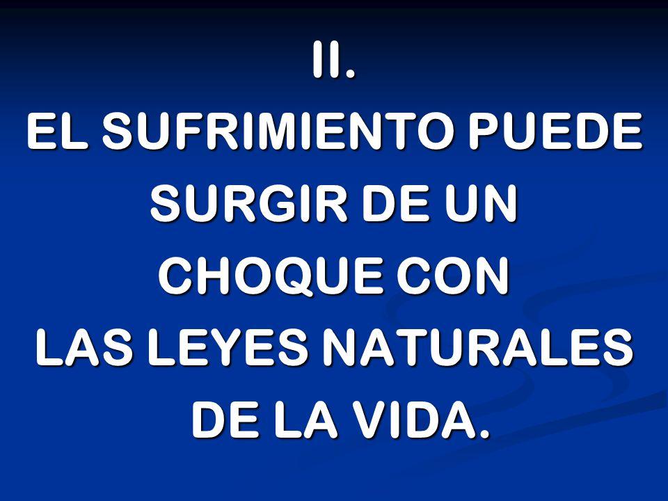 II. EL SUFRIMIENTO PUEDE SURGIR DE UN CHOQUE CON LAS LEYES NATURALES DE LA VIDA. DE LA VIDA.