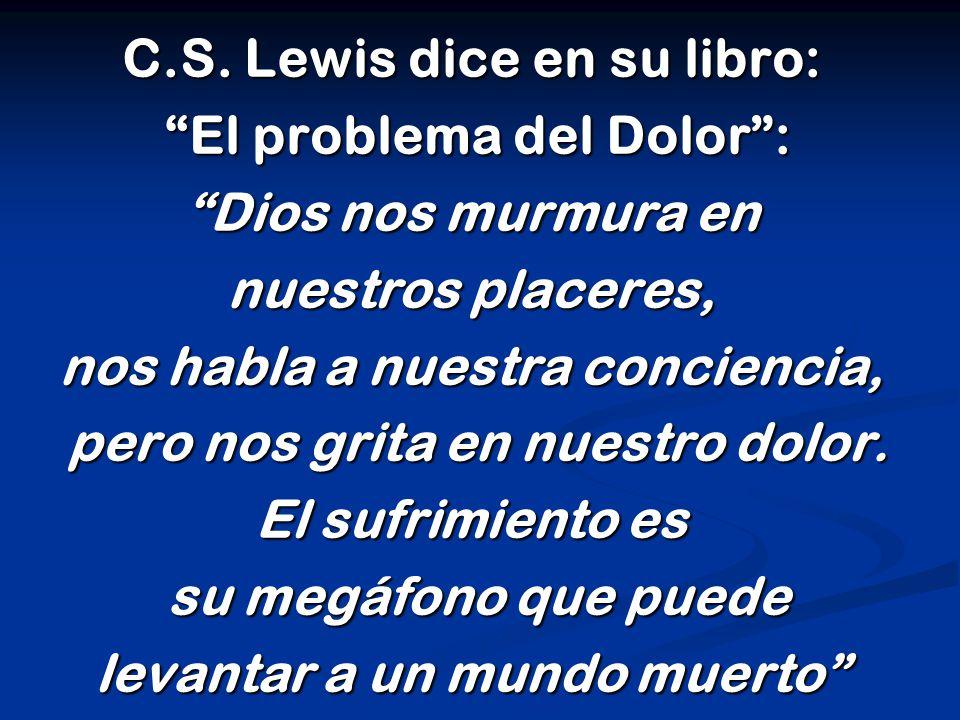 """C.S. Lewis dice en su libro: """"El problema del Dolor"""": """"El problema del Dolor"""": """"Dios nos murmura en nuestros placeres, nos habla a nuestra conciencia,"""