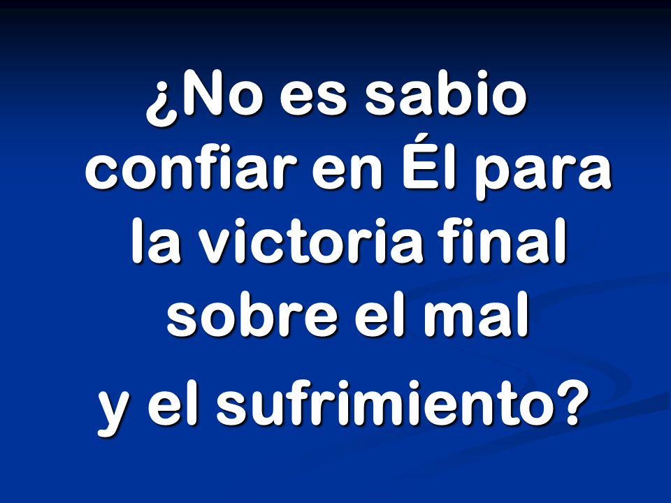¿No es sabio confiar en Él para la victoria final sobre el mal y el sufrimiento y el sufrimiento