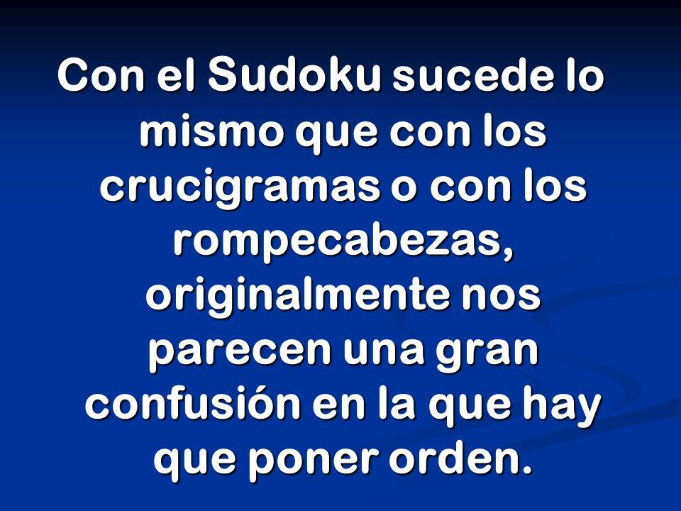Con el Sudoku sucede lo mismo que con los crucigramas o con los rompecabezas, originalmente nos parecen una gran confusión en la que hay que poner orden.