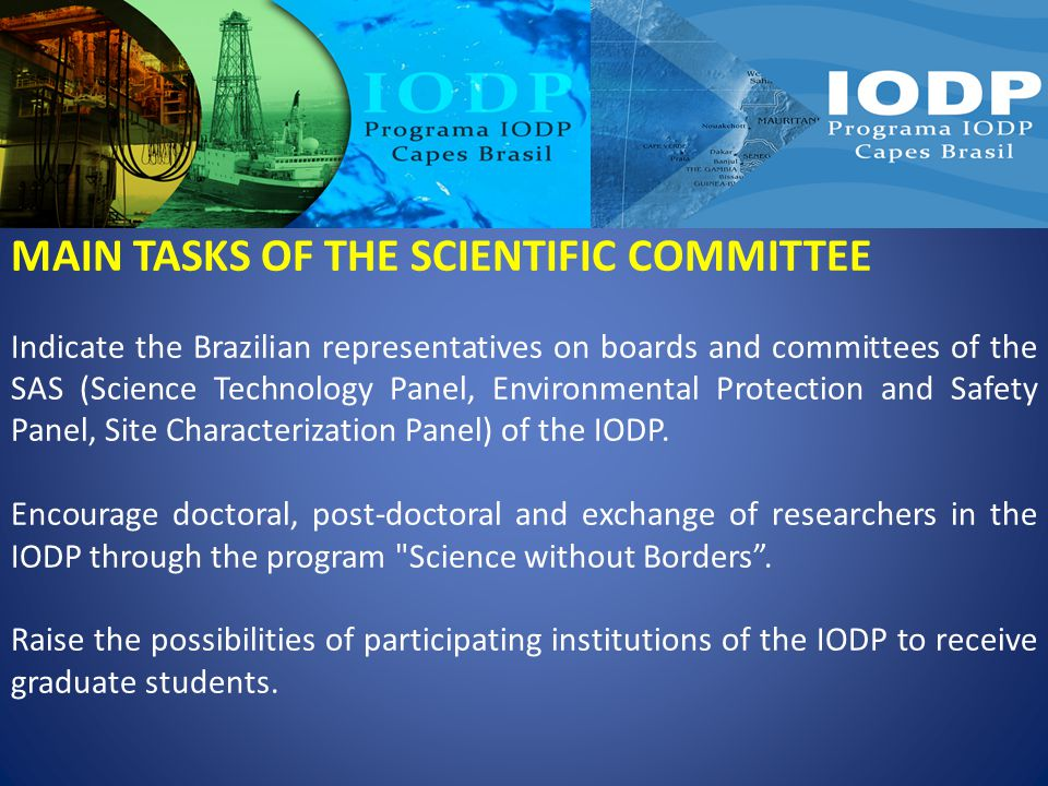 MAIN TASKS OF THE SCIENTIFIC COMMITTEE Indicate the Brazilian representatives on boards and committees of the SAS (Science Technology Panel, Environmental Protection and Safety Panel, Site Characterization Panel) of the IODP.