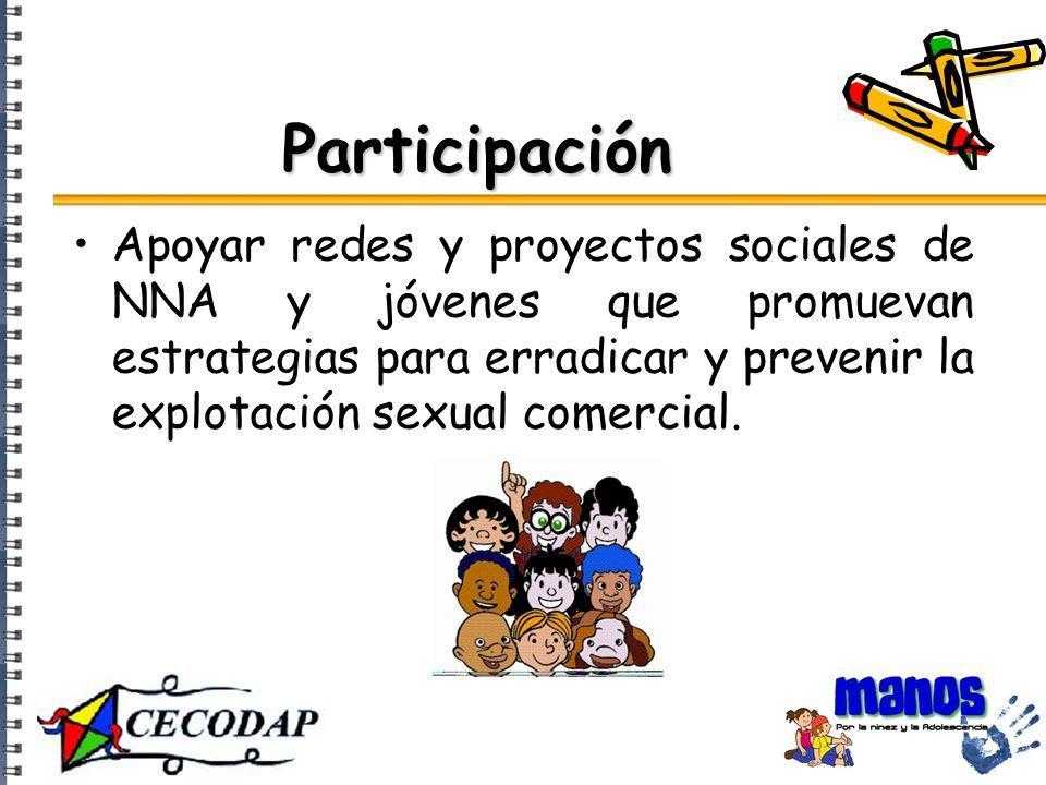 Participación Apoyar redes y proyectos sociales de NNA y jóvenes que promuevan estrategias para erradicar y prevenir la explotación sexual comercial.