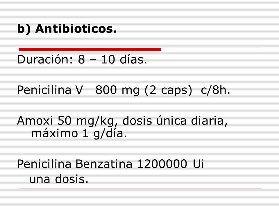 b) Antibioticos. Duración: 8 – 10 días. Penicilina V 800 mg (2 caps) c/8h.