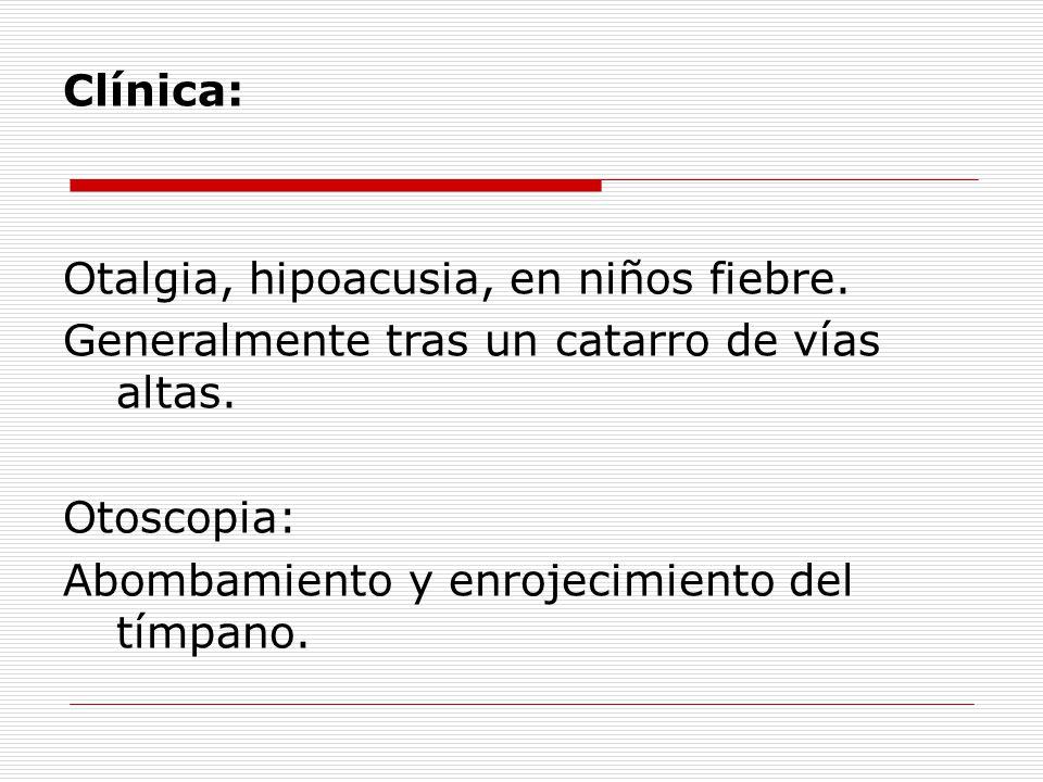 Clínica: Otalgia, hipoacusia, en niños fiebre. Generalmente tras un catarro de vías altas.