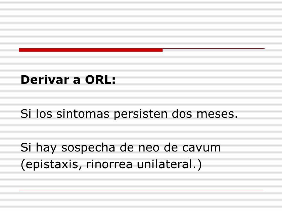 Derivar a ORL: Si los sintomas persisten dos meses.