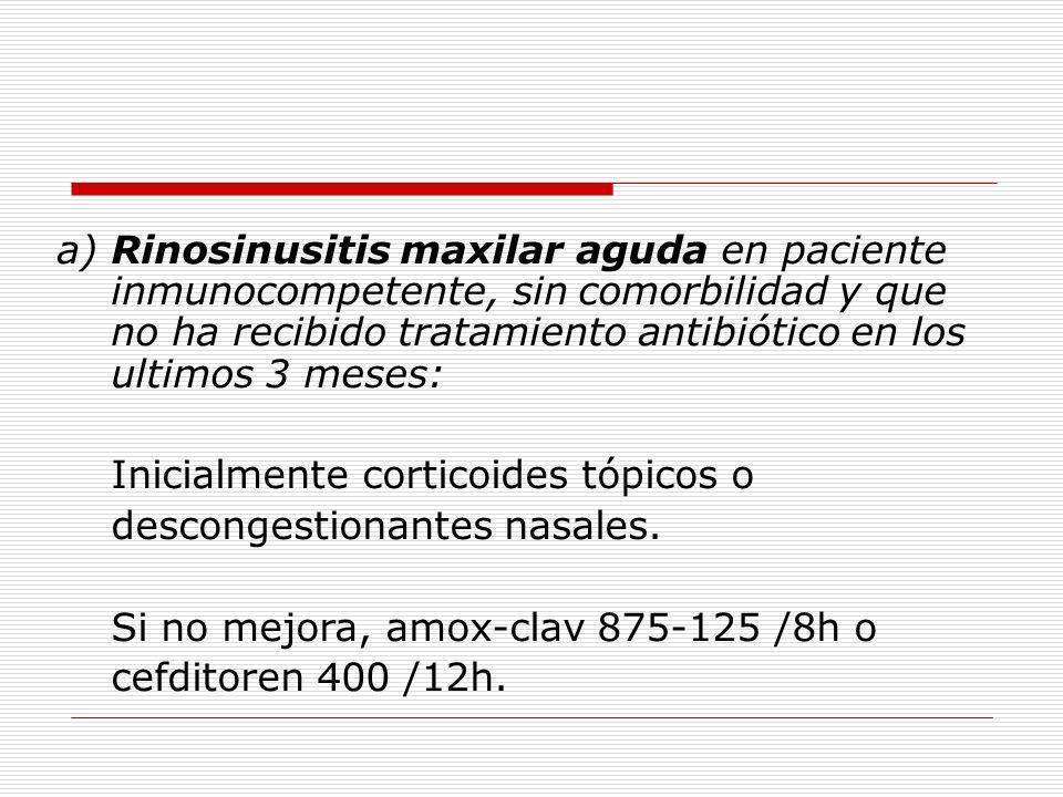 a) Rinosinusitis maxilar aguda en paciente inmunocompetente, sin comorbilidad y que no ha recibido tratamiento antibiótico en los ultimos 3 meses: Inicialmente corticoides tópicos o descongestionantes nasales.