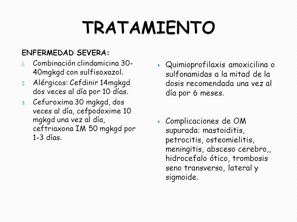 ENFERMEDAD SEVERA: 1. Combinación clindamicina 30- 40mgkgd con sulfisoxazol. 2. Alérgicos: Cefdinir 14mgkgd dos veces al día por 10 días. 3. Cefuroxim