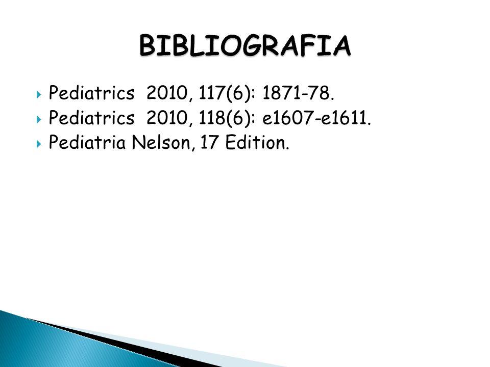 Pediatrics 2010, 117(6): 1871-78.  Pediatrics 2010, 118(6): e1607-e1611.  Pediatria Nelson, 17 Edition.