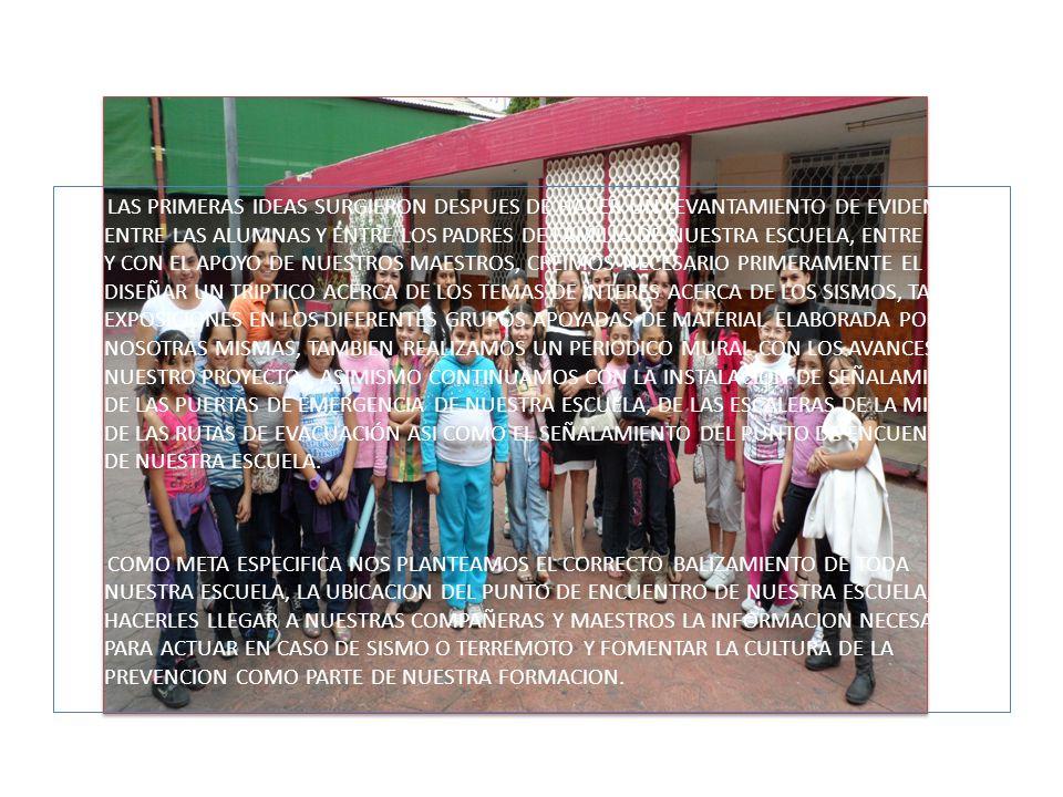 LAS PRIMERAS IDEAS SURGIERON DESPUES DE HACER UN LEVANTAMIENTO DE EVIDENCIAS ENTRE LAS ALUMNAS Y ENTRE LOS PADRES DE FAMILIA DE NUESTRA ESCUELA, ENTRE TODAS Y CON EL APOYO DE NUESTROS MAESTROS, CREIMOS NECESARIO PRIMERAMENTE EL DISEÑAR UN TRIPTICO ACERCA DE LOS TEMAS DE INTERES ACERCA DE LOS SISMOS, TAMBIEN EXPOSICIONES EN LOS DIFERENTES GRUPOS APOYADAS DE MATERIAL ELABORADA POR NOSOTRAS MISMAS, TAMBIEN REALIZAMOS UN PERIODICO MURAL CON LOS AVANCES DE NUESTRO PROYECTO, ASIMISMO CONTINUAMOS CON LA INSTALACION DE SEÑALAMIENTOS DE LAS PUERTAS DE EMERGENCIA DE NUESTRA ESCUELA, DE LAS ESCALERAS DE LA MISMA, DE LAS RUTAS DE EVACUACIÓN ASI COMO EL SEÑALAMIENTO DEL PUNTO DE ENCUENTRO DE NUESTRA ESCUELA.