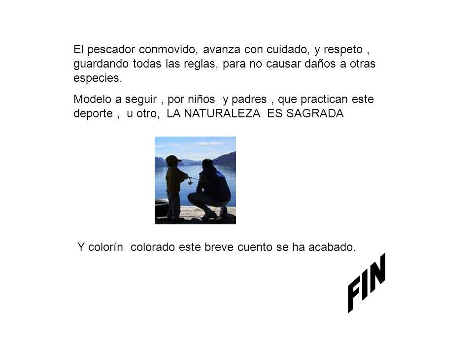 El pescador conmovido, avanza con cuidado, y respeto, guardando todas las reglas, para no causar daños a otras especies.