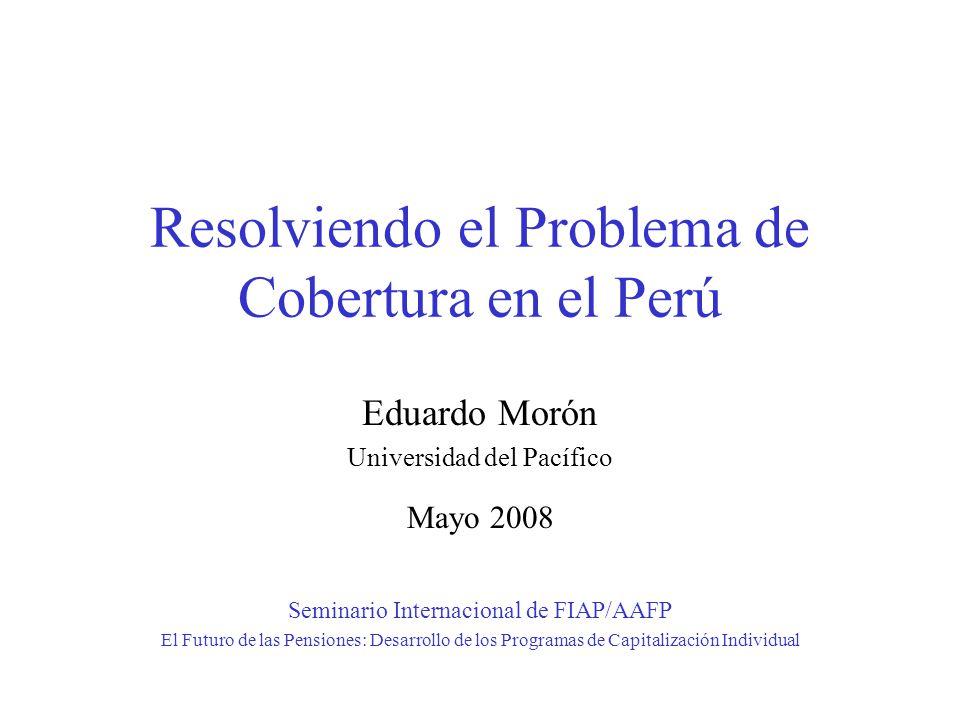 Resolviendo el Problema de Cobertura en el Perú Eduardo Morón Universidad del Pacífico Mayo 2008 Seminario Internacional de FIAP/AAFP El Futuro de las Pensiones: Desarrollo de los Programas de Capitalización Individual