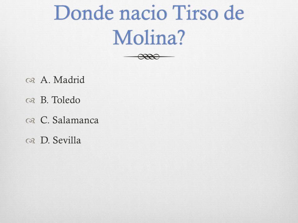 Donde nacio Tirso de Molina  A. Madrid  B. Toledo  C. Salamanca  D. Sevilla