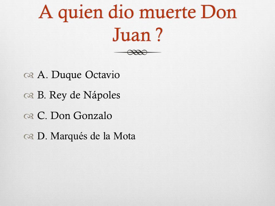A quien dio muerte Don Juan .  A. Duque Octavio  B.
