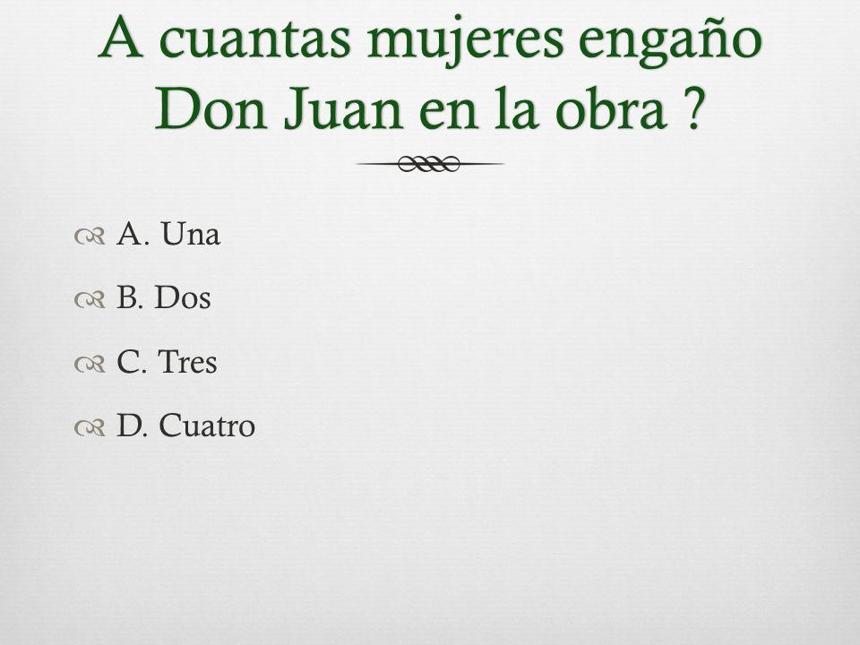 A cuantas mujeres engaño Don Juan en la obra  A. Una  B. Dos  C. Tres  D. Cuatro