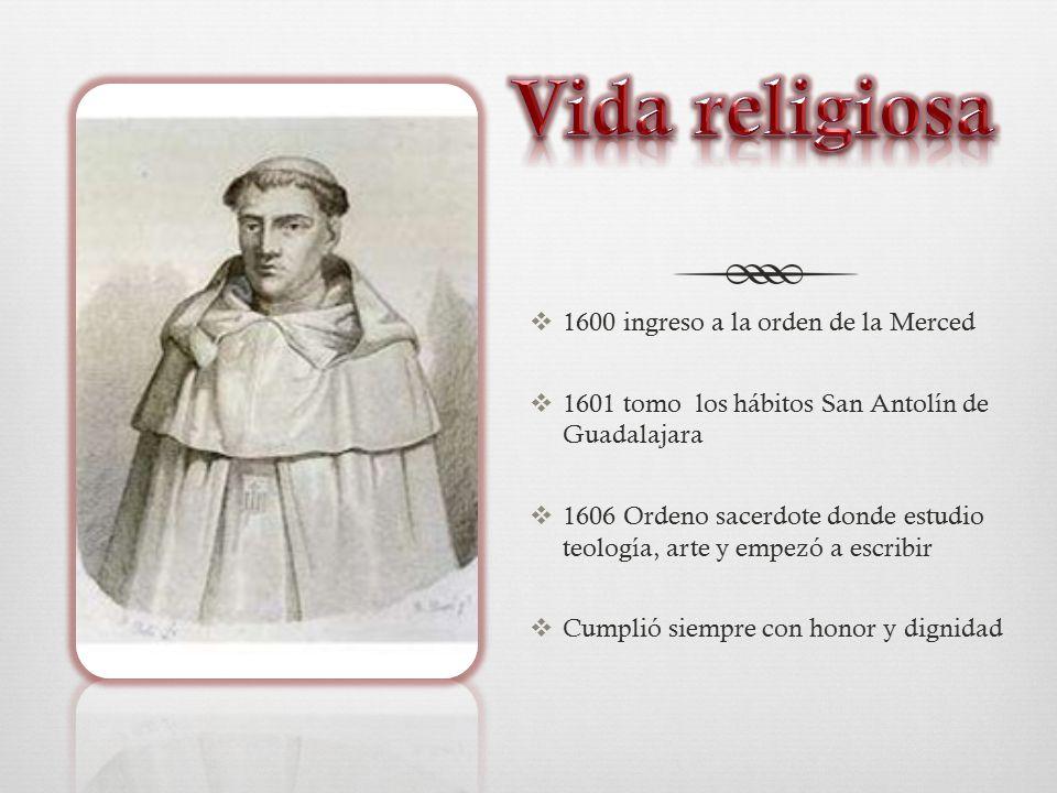  1600 ingreso a la orden de la Merced  1601 tomo los hábitos San Antolín de Guadalajara  1606 Ordeno sacerdote donde estudio teología, arte y empezó a escribir  Cumplió siempre con honor y dignidad
