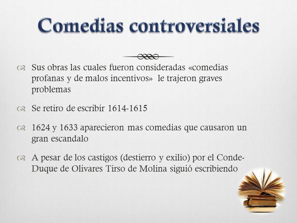  Sus obras las cuales fueron consideradas «comedias profanas y de malos incentivos» le trajeron graves problemas  Se retiro de escribir 1614-1615  1624 y 1633 aparecieron mas comedias que causaron un gran escandalo  A pesar de los castigos (destierro y exilio) por el Conde- Duque de Olivares Tirso de Molina siguió escribiendo