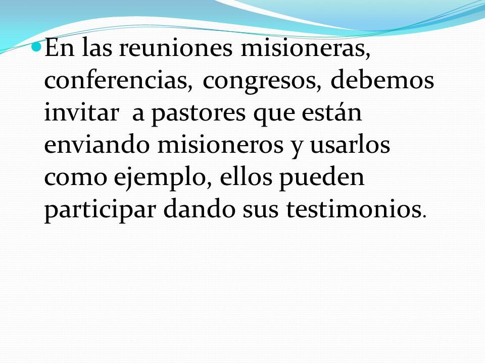 En las reuniones misioneras, conferencias, congresos, debemos invitar a pastores que están enviando misioneros y usarlos como ejemplo, ellos pueden pa
