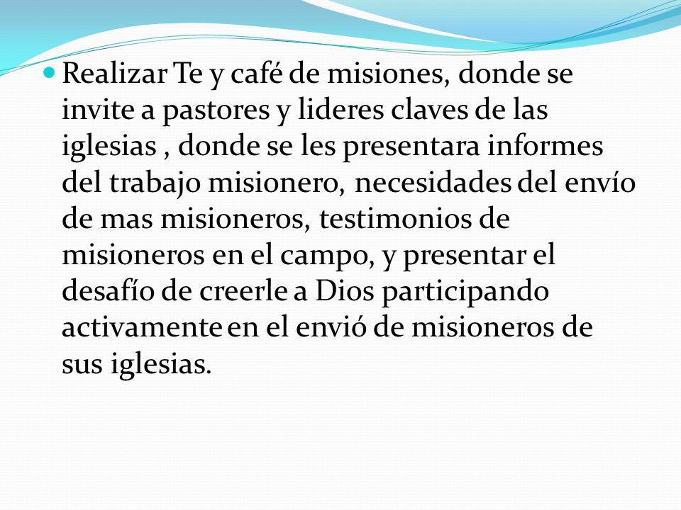 Realizar Te y café de misiones, donde se invite a pastores y lideres claves de las iglesias, donde se les presentara informes del trabajo misionero, n
