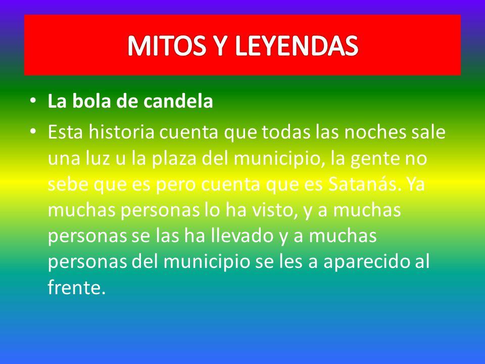 La bola de candela Esta historia cuenta que todas las noches sale una luz u la plaza del municipio, la gente no sebe que es pero cuenta que es Satanás.