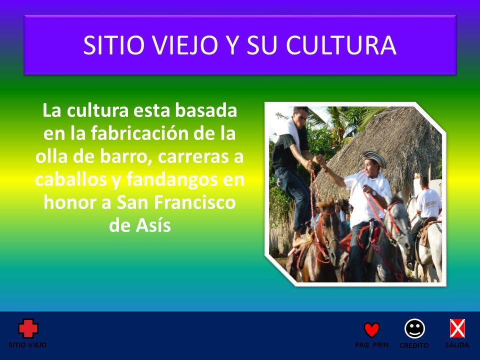 SITIO VIEJO Y SU CULTURA La cultura esta basada en la fabricación de la olla de barro, carreras a caballos y fandangos en honor a San Francisco de Asís SALIDA CREDITO PAG.
