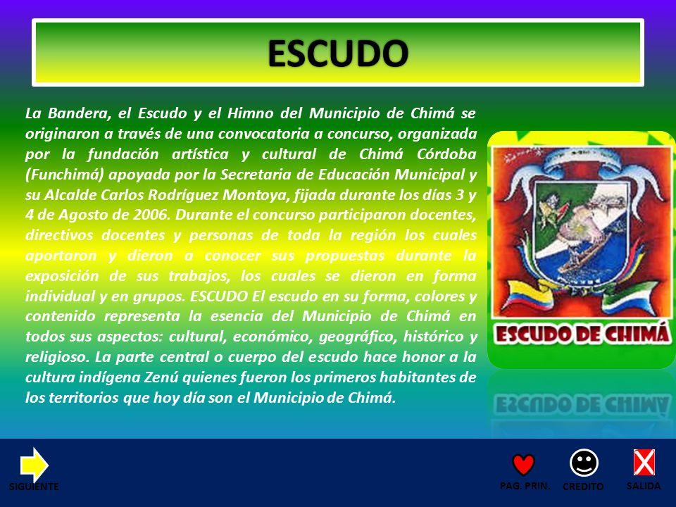 ESCUDO La Bandera, el Escudo y el Himno del Municipio de Chimá se originaron a través de una convocatoria a concurso, organizada por la fundación artística y cultural de Chimá Córdoba (Funchimá) apoyada por la Secretaria de Educación Municipal y su Alcalde Carlos Rodríguez Montoya, fijada durante los días 3 y 4 de Agosto de 2006.