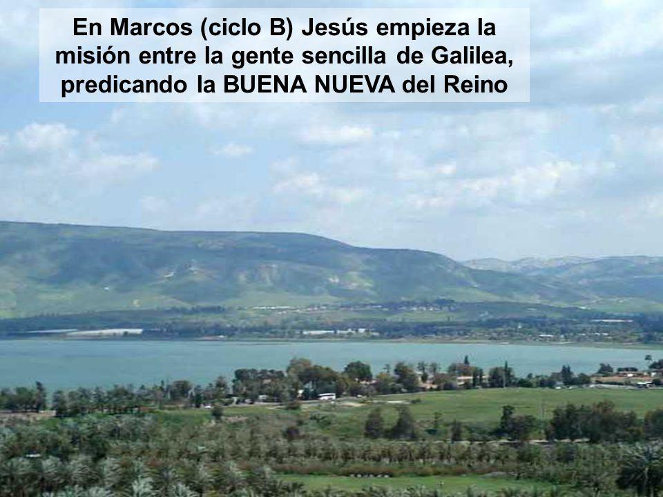 En Marcos (ciclo B) Jesús empieza la misión entre la gente sencilla de Galilea, predicando la BUENA NUEVA del Reino