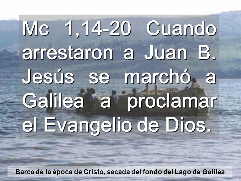 Mc 1,14-20 Cuando arrestaron a Juan B.Jesús se marchó a Galilea a proclamar el Evangelio de Dios.