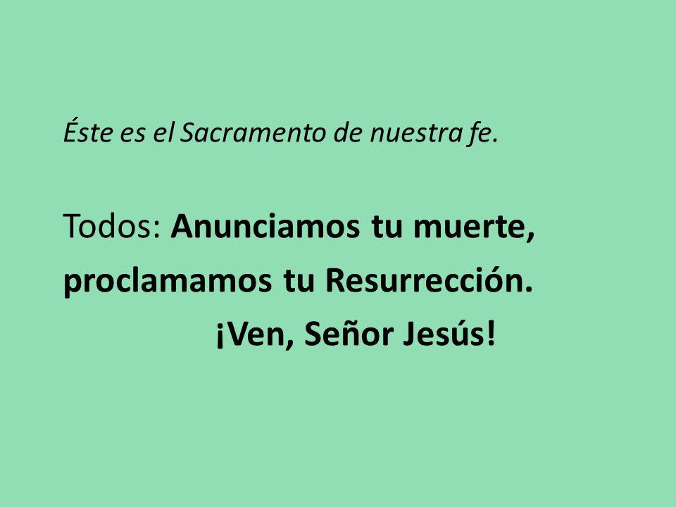 Éste es el Sacramento de nuestra fe. Todos: Anunciamos tu muerte, proclamamos tu Resurrección.