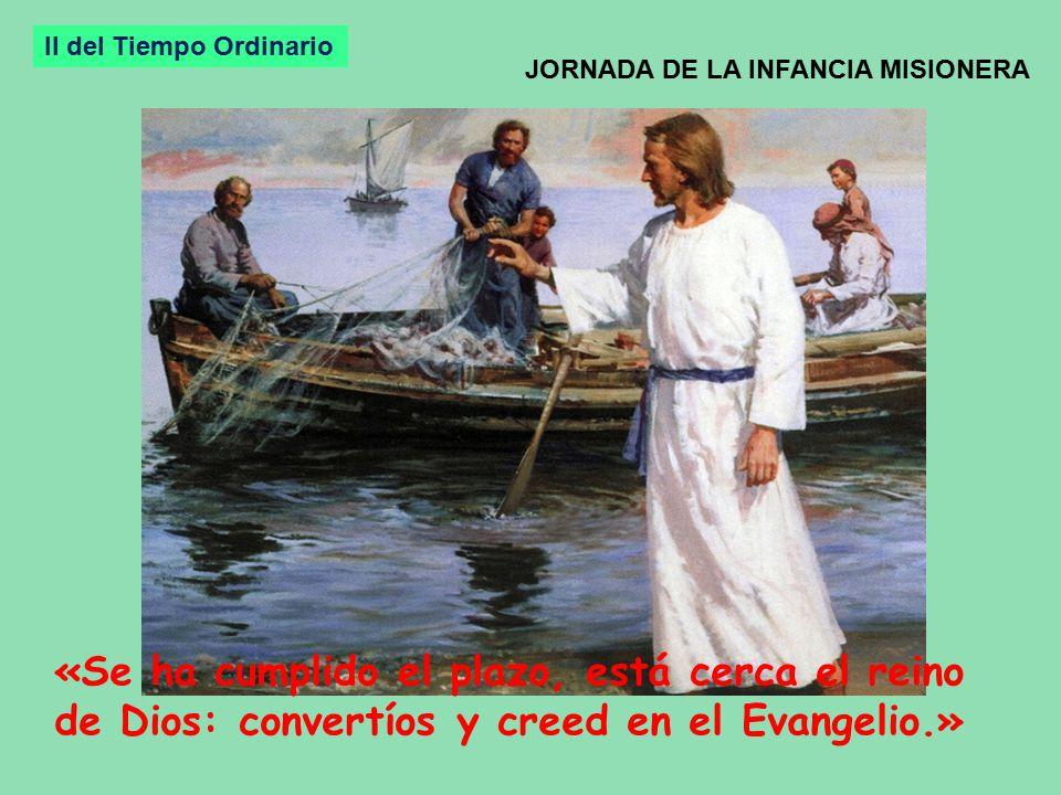 II del Tiempo Ordinario «Se ha cumplido el plazo, está cerca el reino de Dios: convertíos y creed en el Evangelio.» JORNADA DE LA INFANCIA MISIONERA