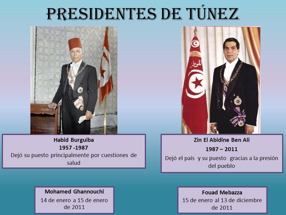 PRESIDENTES DE TÚNEZ Zin El Abidine Ben Ali 1987 – 2011 Dejó el país y su puesto gracias a la presión del pueblo Mohamed Ghannouchi 14 de enero a 15 de enero de 2011 Habid Burguiba 1957 -1987 Dejó su puesto principalmente por cuestiones de salud Fouad Mebazza 15 de enero al 13 de diciembre de 2011