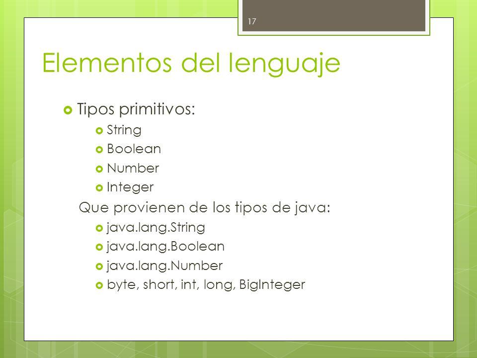 Elementos del lenguaje  Tipos primitivos:  String  Boolean  Number  Integer Que provienen de los tipos de java:  java.lang.String  java.lang.Boolean  java.lang.Number  byte, short, int, long, BigInteger 17
