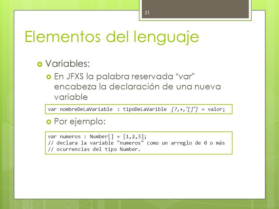 Elementos del lenguaje  Variables:  En JFXS la palabra reservada var encabeza la declaración de una nueva variable  Por ejemplo: 21 var nombreDeLaVariable : tipoDeLaVarible [?,+, [] ] = valor; var numeros : Number[] = [1,2,3]; // declara la variable numeros como un arreglo de 0 o más // ocurrencias del tipo Number.