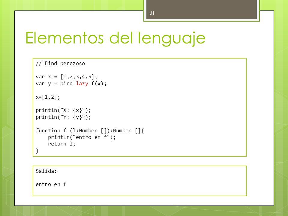 Elementos del lenguaje 31 // Bind perezoso var x = [1,2,3,4,5]; var y = bind lazy f(x); x=[1,2]; println( X: {x} ); println( Y: {y} ); function f (l:Number []):Number []{ println( entro en f ); return l; } Salida: entro en f