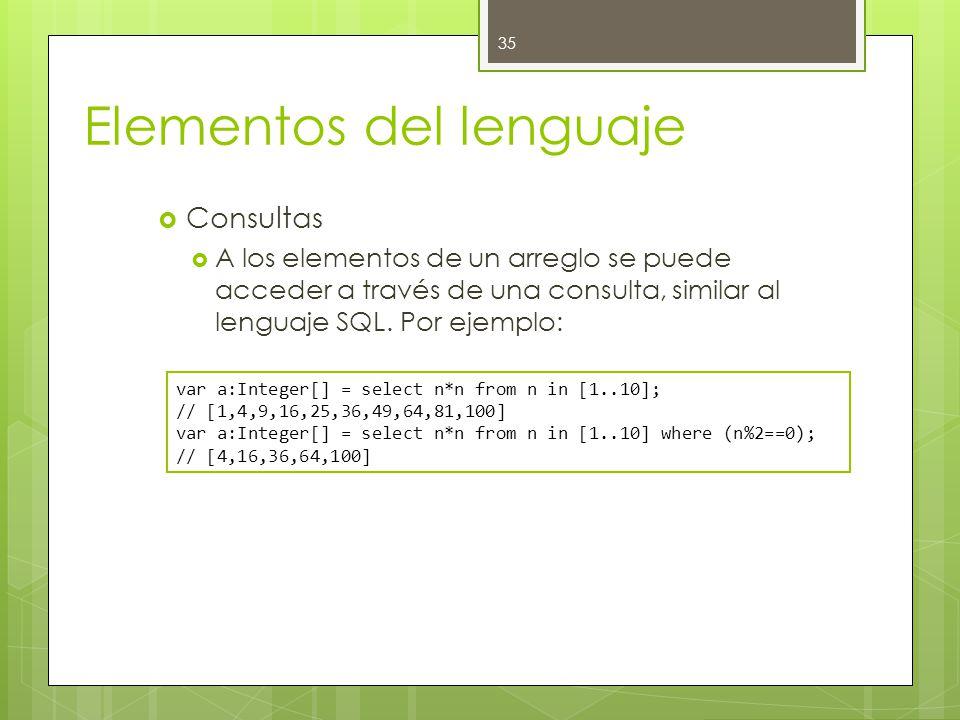 Elementos del lenguaje  Consultas  A los elementos de un arreglo se puede acceder a través de una consulta, similar al lenguaje SQL.
