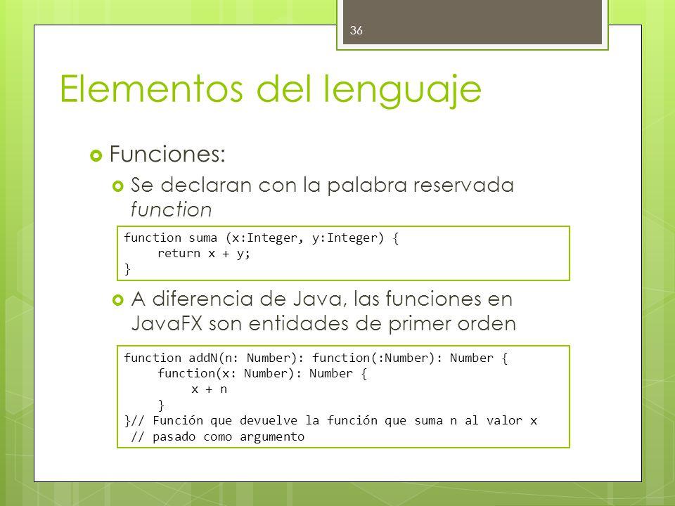 Elementos del lenguaje  Funciones:  Se declaran con la palabra reservada function  A diferencia de Java, las funciones en JavaFX son entidades de primer orden 36 function suma (x:Integer, y:Integer) { return x + y; } function addN(n: Number): function(:Number): Number { function(x: Number): Number { x + n } }// Función que devuelve la función que suma n al valor x // pasado como argumento