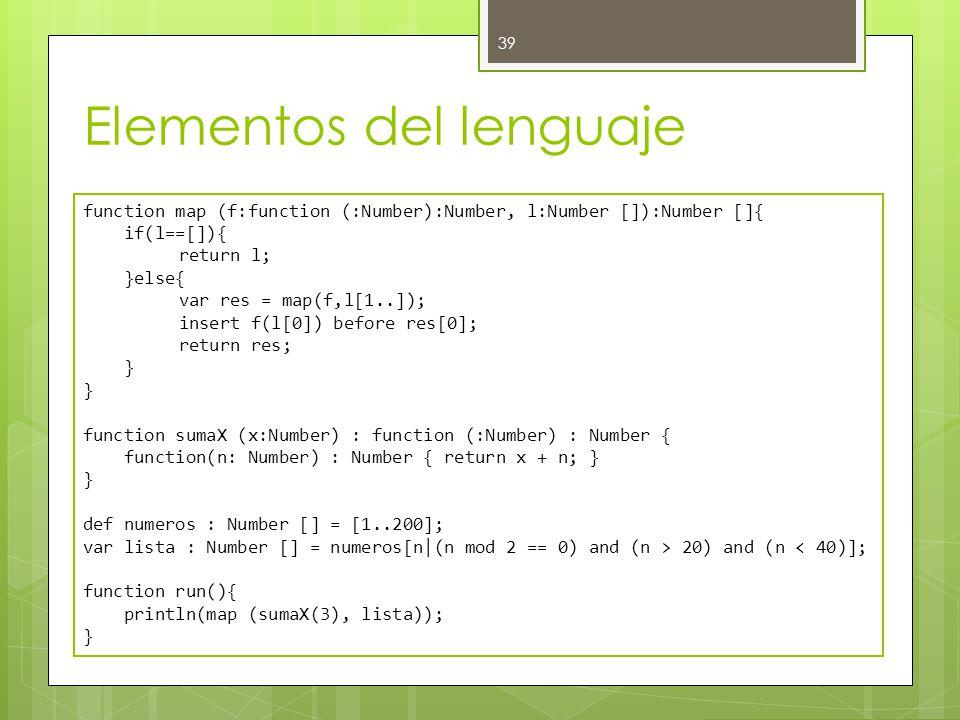 Elementos del lenguaje 39 function map (f:function (:Number):Number, l:Number []):Number []{ if(l==[]){ return l; }else{ var res = map(f,l[1..]); insert f(l[0]) before res[0]; return res; } function sumaX (x:Number) : function (:Number) : Number { function(n: Number) : Number { return x + n; } } def numeros : Number [] = [1..200]; var lista : Number [] = numeros[n|(n mod 2 == 0) and (n > 20) and (n < 40)]; function run(){ println(map (sumaX(3), lista)); }