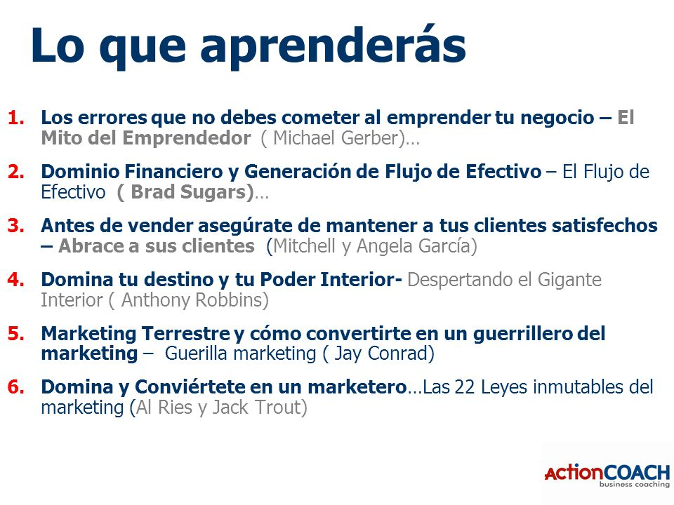 1.Los errores que no debes cometer al emprender tu negocio – El Mito del Emprendedor ( Michael Gerber)… 2.Dominio Financiero y Generación de Flujo de Efectivo – El Flujo de Efectivo ( Brad Sugars)… 3.Antes de vender asegúrate de mantener a tus clientes satisfechos – Abrace a sus clientes (Mitchell y Angela García) 4.Domina tu destino y tu Poder Interior- Despertando el Gigante Interior ( Anthony Robbins) 5.Marketing Terrestre y cómo convertirte en un guerrillero del marketing – Guerilla marketing ( Jay Conrad) 6.Domina y Conviértete en un marketero…Las 22 Leyes inmutables del marketing (Al Ries y Jack Trout) Lo que aprenderás