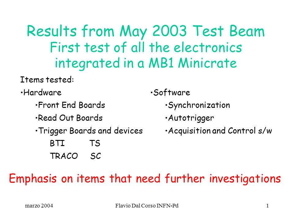marzo 2004Flavio Dal Corso INFN-Pd1 Results from May 2003 Test Beam First test of all the electronics integrated in a MB1 Minicrate Items tested: Hardware Front End Boards Read Out Boards Trigger Boards and devices BTI TS TRACO SC Software Synchronization Autotrigger Acquisition and Control s/w Emphasis on items that need further investigations