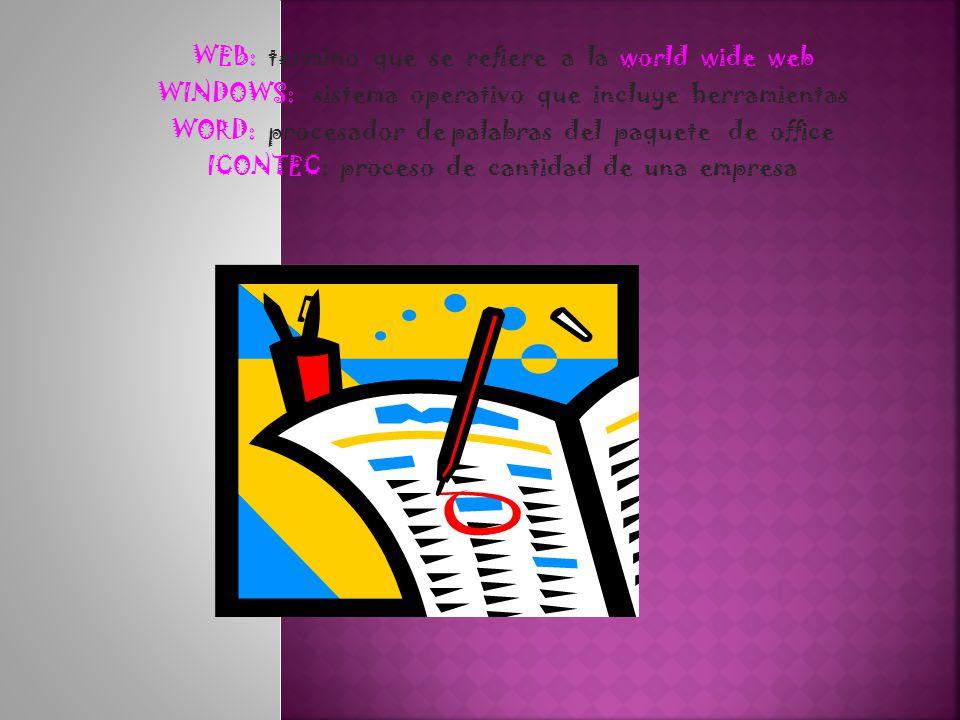 WEB: termino que se refiere a la world wide web WINDOWS: sistema operativo que incluye herramientas WORD: procesador de palabras del paquete de office ICONTEC: proceso de cantidad de una empresa