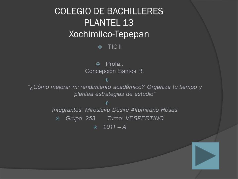 """COLEGIO DE BACHILLERES PLANTEL 13 Xochimilco-Tepepan  TIC ll  Profa.: Concepción Santos R.  """"¿Cómo mejorar mi rendimiento académico? Organiza tu ti"""