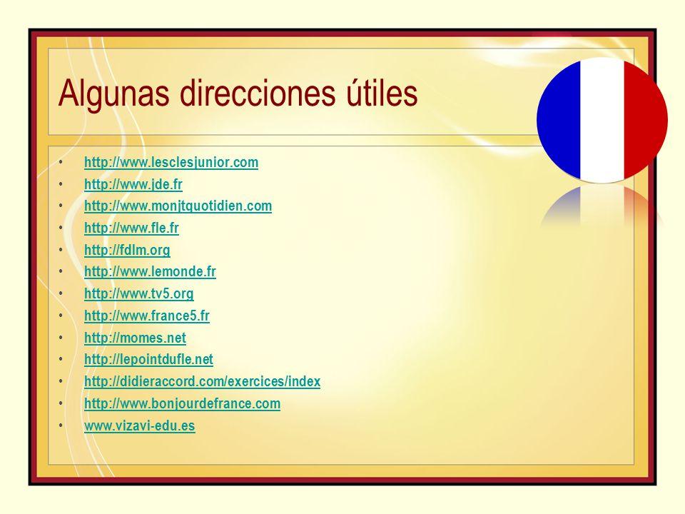 Algunas direcciones útiles http://www.lesclesjunior.com http://www.jde.fr http://www.monjtquotidien.com http://www.fle.fr http://fdlm.org http://www.lemonde.fr http://www.tv5.org http://www.france5.fr http://momes.net http://lepointdufle.net http://didieraccord.com/exercices/index http://www.bonjourdefrance.com www.vizavi-edu.es