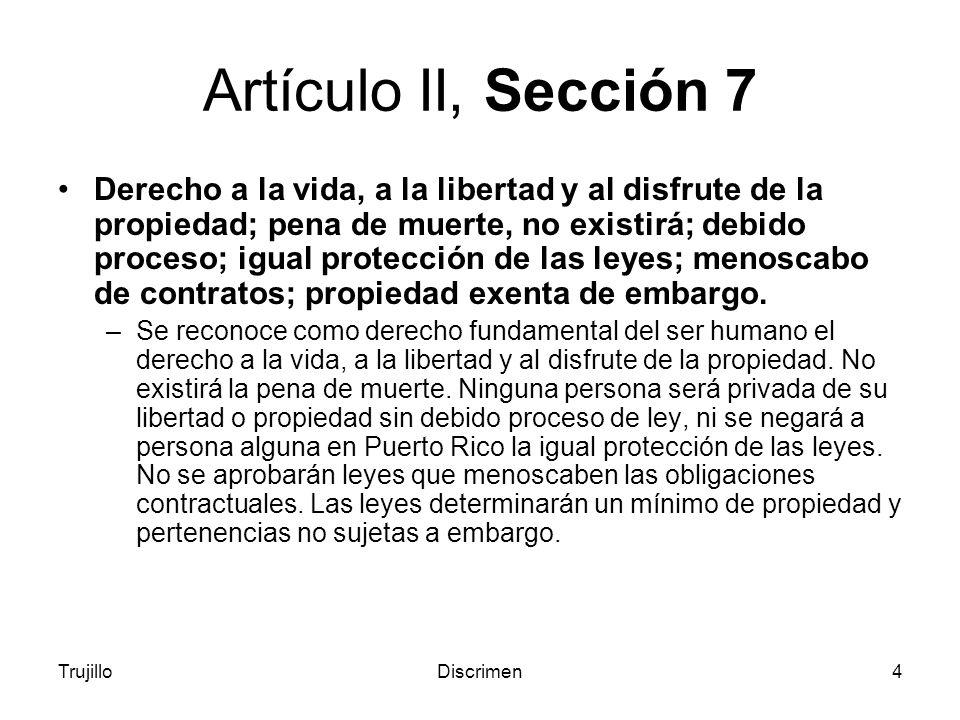 TrujilloDiscrimen4 Artículo II, Sección 7 Derecho a la vida, a la libertad y al disfrute de la propiedad; pena de muerte, no existirá; debido proceso; igual protección de las leyes; menoscabo de contratos; propiedad exenta de embargo.
