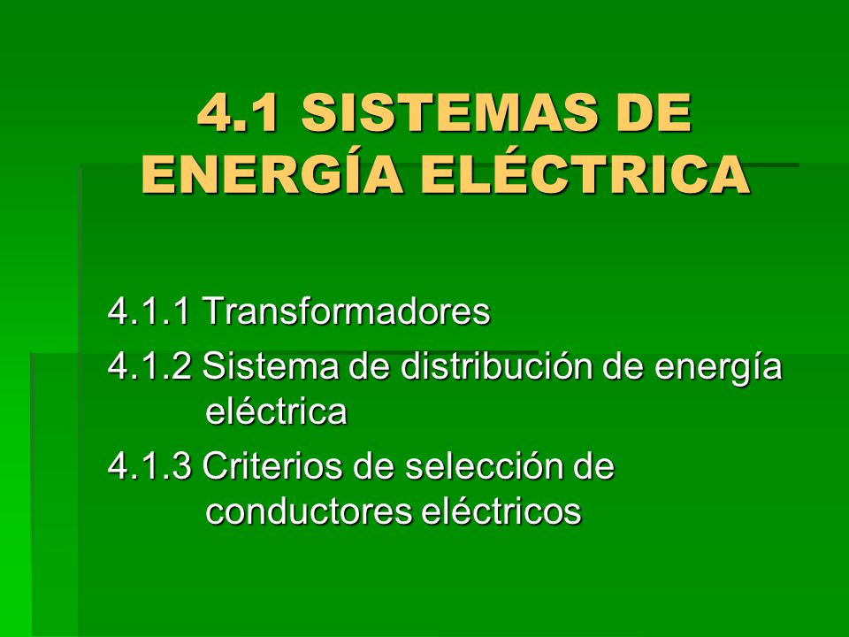4.1 SISTEMAS DE ENERGÍA ELÉCTRICA 4.1.1 Transformadores 4.1.2 Sistema de distribución de energía eléctrica 4.1.3 Criterios de selección de conductores
