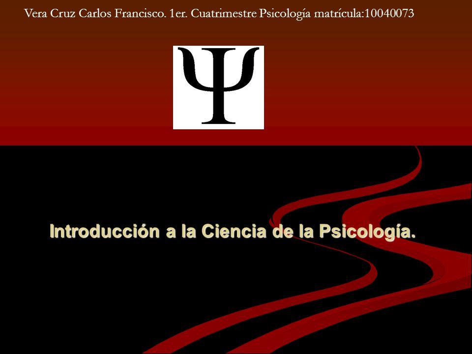 Introducción a la Ciencia de la Psicología. Vera Cruz Carlos Francisco. 1er. Cuatrimestre Psicología matrícula:10040073