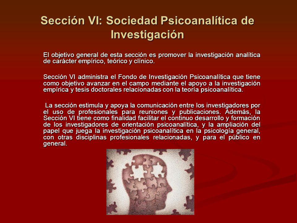Sección VI: Sociedad Psicoanalítica de Investigación El objetivo general de esta sección es promover la investigación analítica de carácter empírico, teórico y clínico.