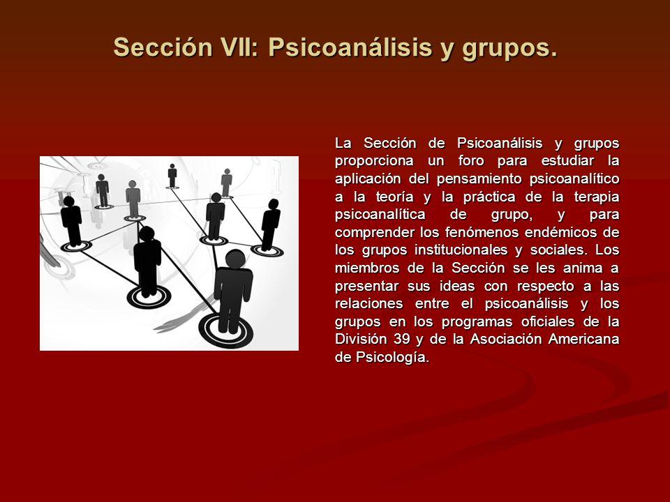 Sección VII: Psicoanálisis y grupos. La Sección de Psicoanálisis y grupos proporciona un foro para estudiar la aplicación del pensamiento psicoanalíti